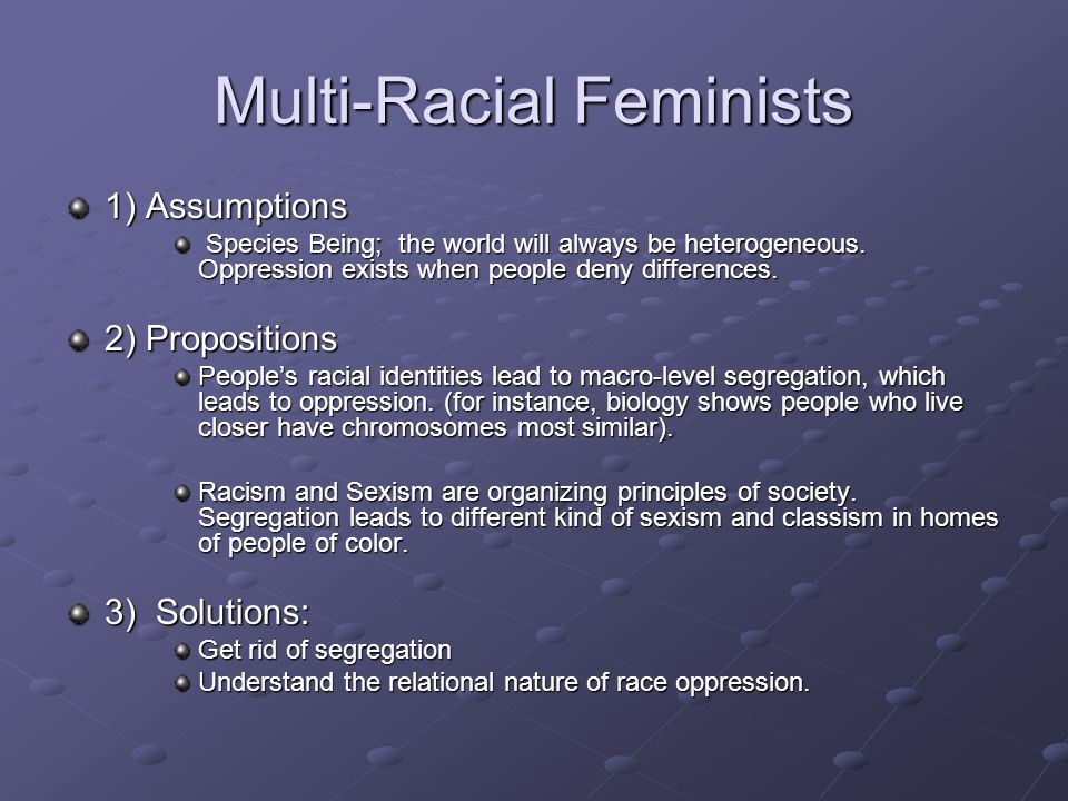 Multi-Racial Feminists 1) Assumptions Species Being; the world will always be heterogeneous.