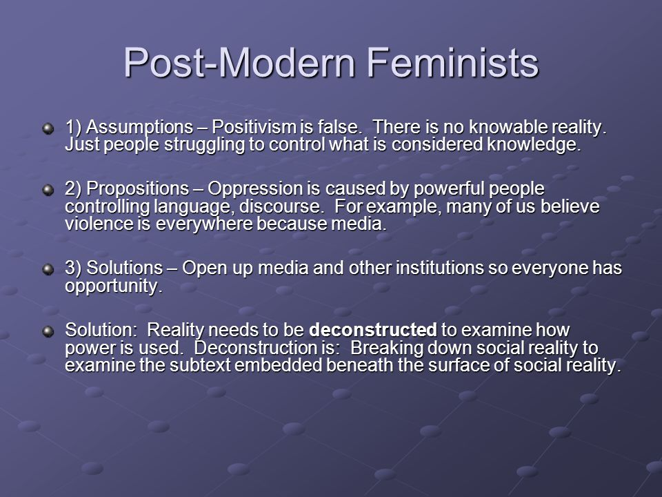 Post-Modern Feminists 1) Assumptions – Positivism is false.
