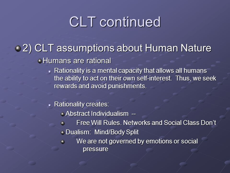 CLT continued 2) CLT assumptions about Human Nature Humans are rational Rationality is a mental capacity that allows all humans the ability to act on their own self-interest.