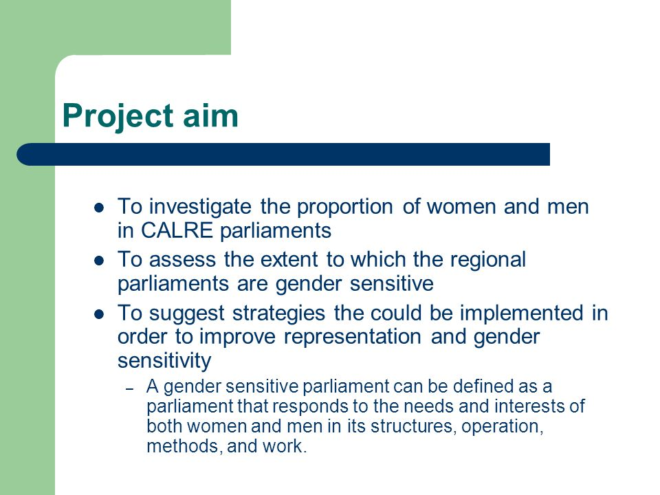 Project aim To investigate the proportion of women and men in CALRE parliaments To assess the extent to which the regional parliaments are gender sensitive To suggest strategies the could be implemented in order to improve representation and gender sensitivity – A gender sensitive parliament can be defined as a parliament that responds to the needs and interests of both women and men in its structures, operation, methods, and work.