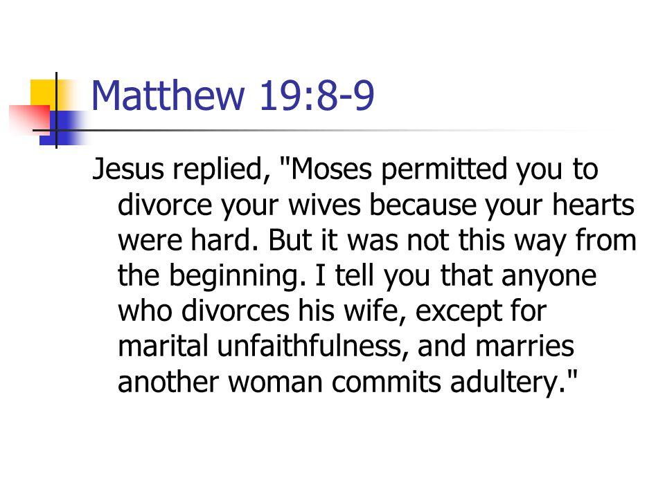Matthew 19:8-9 Jesus replied, Moses permitted you to divorce your wives because your hearts were hard.