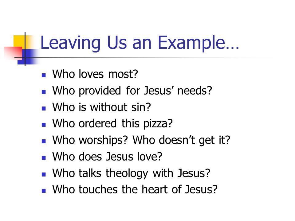 Leaving Us an Example… Who loves most. Who provided for Jesus' needs.