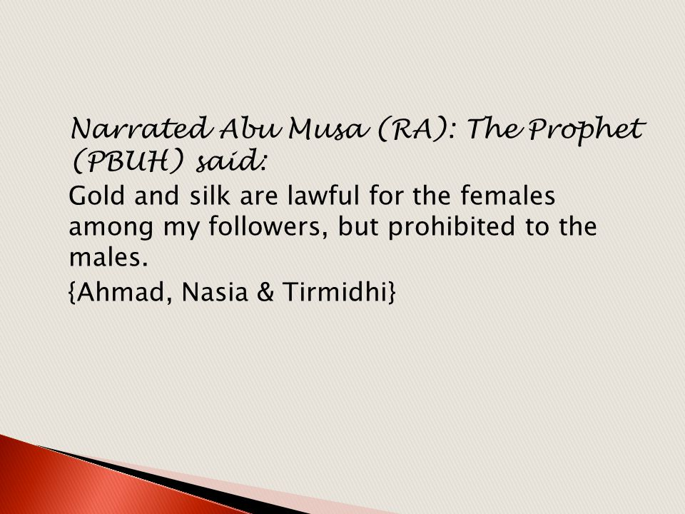 Narrated Abu Musa (RA): The Prophet (PBUH) said: Gold and silk are lawful for the females among my followers, but prohibited to the males. {Ahmad, Nas