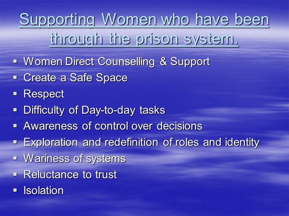 Supporting Women who have been through the prison system.  Women Direct Counselling & Support  Create a Safe Space  Respect  Difficulty of Day-to-