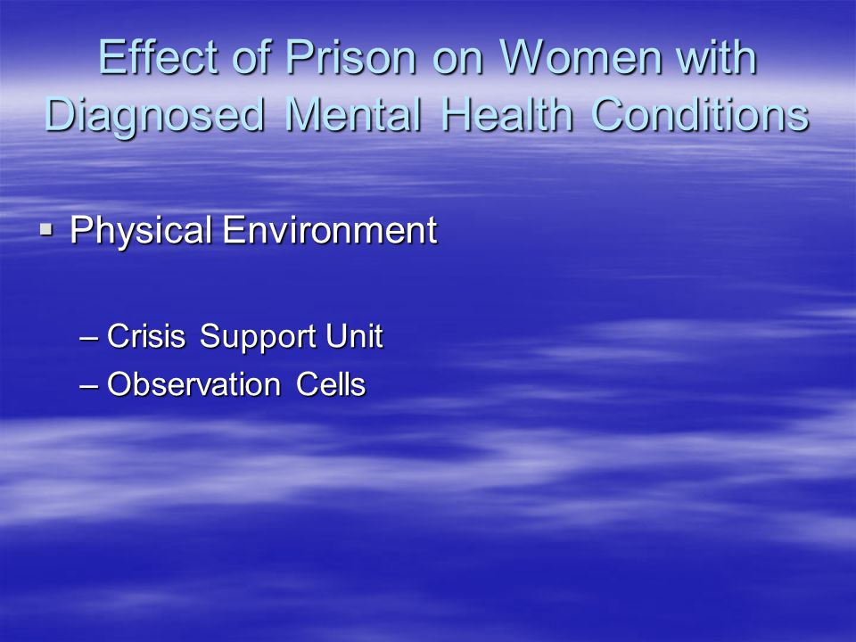 Effect of Prison on Women with Diagnosed Mental Health Conditions  Physical Environment –Crisis Support Unit –Observation Cells