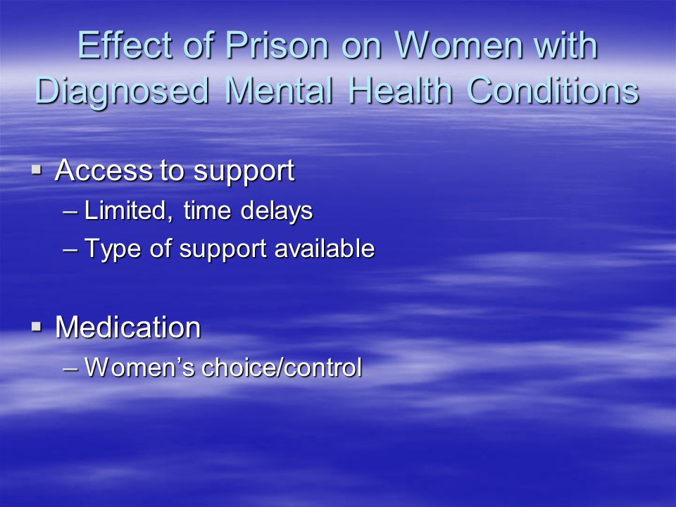Effect of Prison on Women with Diagnosed Mental Health Conditions  Access to support –Limited, time delays –Type of support available  Medication –W