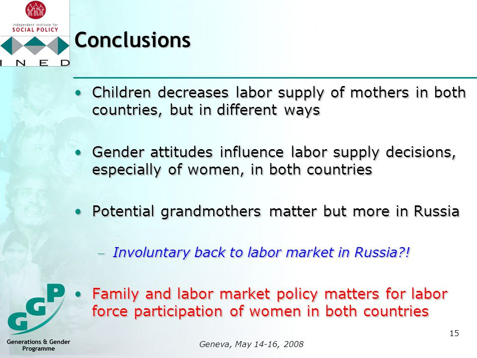 15 logo here 400x400px Geneva, May 14-16, 2008Conclusions Children decreases labor supply of mothers in both countries, but in different waysChildren decreases labor supply of mothers in both countries, but in different ways Gender attitudes influence labor supply decisions, especially of women, in both countriesGender attitudes influence labor supply decisions, especially of women, in both countries Potential grandmothers matter but more in RussiaPotential grandmothers matter but more in Russia – Involuntary back to labor market in Russia .