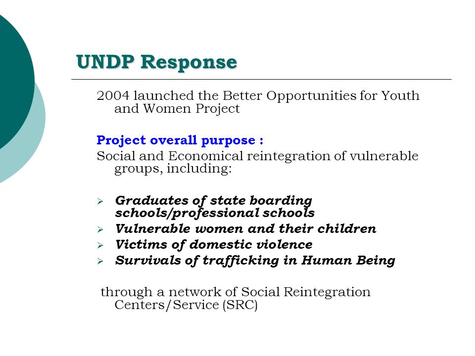 UNDP Response 2004 launched the Better Opportunities for Youth and Women Project Project overall purpose : Social and Economical reintegration of vulnerable groups, including:  Graduates of state boarding schools/professional schools  Vulnerable women and their children  Victims of domestic violence  Survivals of trafficking in Human Being through a network of Social Reintegration Centers/Service (SRC)