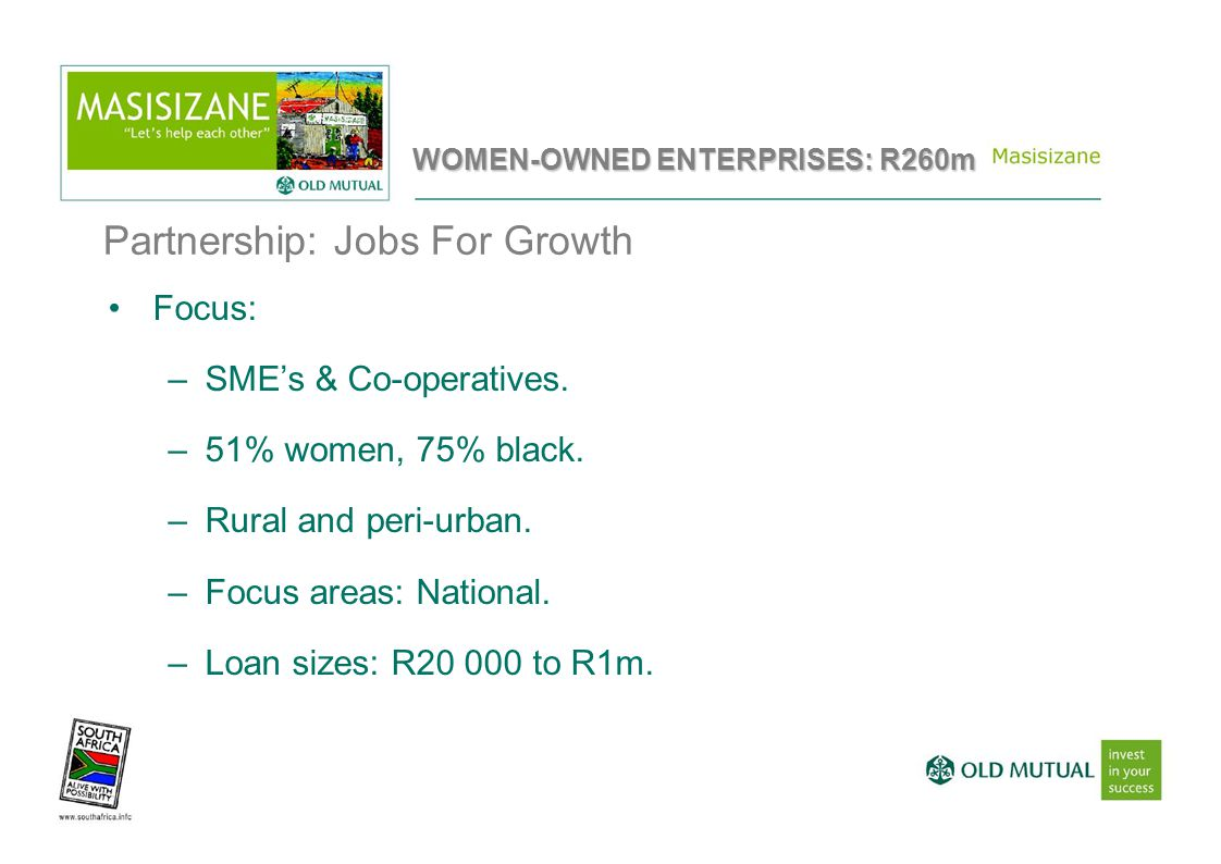Focus: –SME's & Co-operatives. –51% women, 75% black. –Rural and peri-urban. –Focus areas: National. –Loan sizes: R20 000 to R1m. Partnership: Jobs Fo