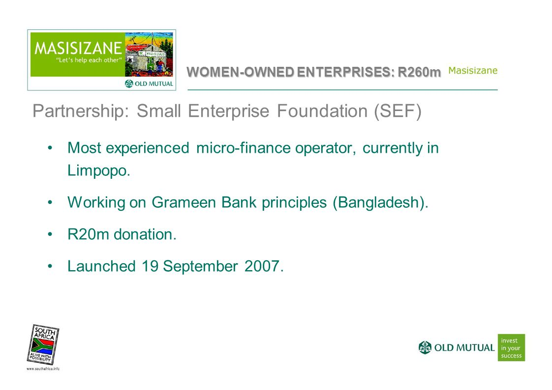 Partnership: Small Enterprise Foundation (SEF) Most experienced micro-finance operator, currently in Limpopo. Working on Grameen Bank principles (Bang