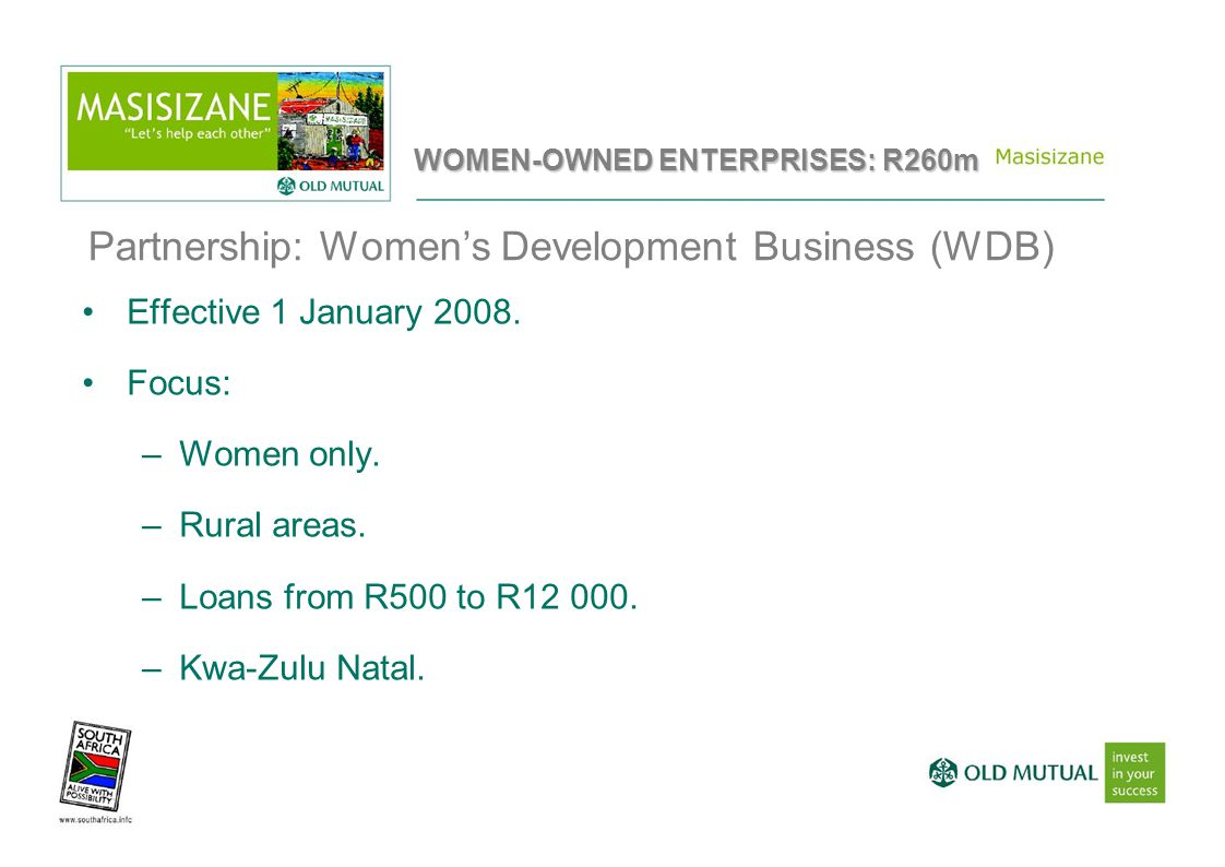 Partnership: Women's Development Business (WDB) Effective 1 January 2008. Focus: –Women only. –Rural areas. –Loans from R500 to R12 000. –Kwa-Zulu Nat