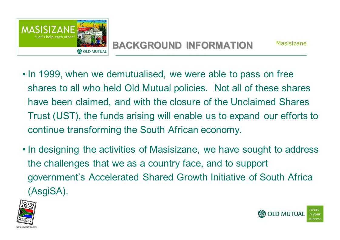 BACKGROUND INFORMATION In 1999, when we demutualised, we were able to pass on free shares to all who held Old Mutual policies.