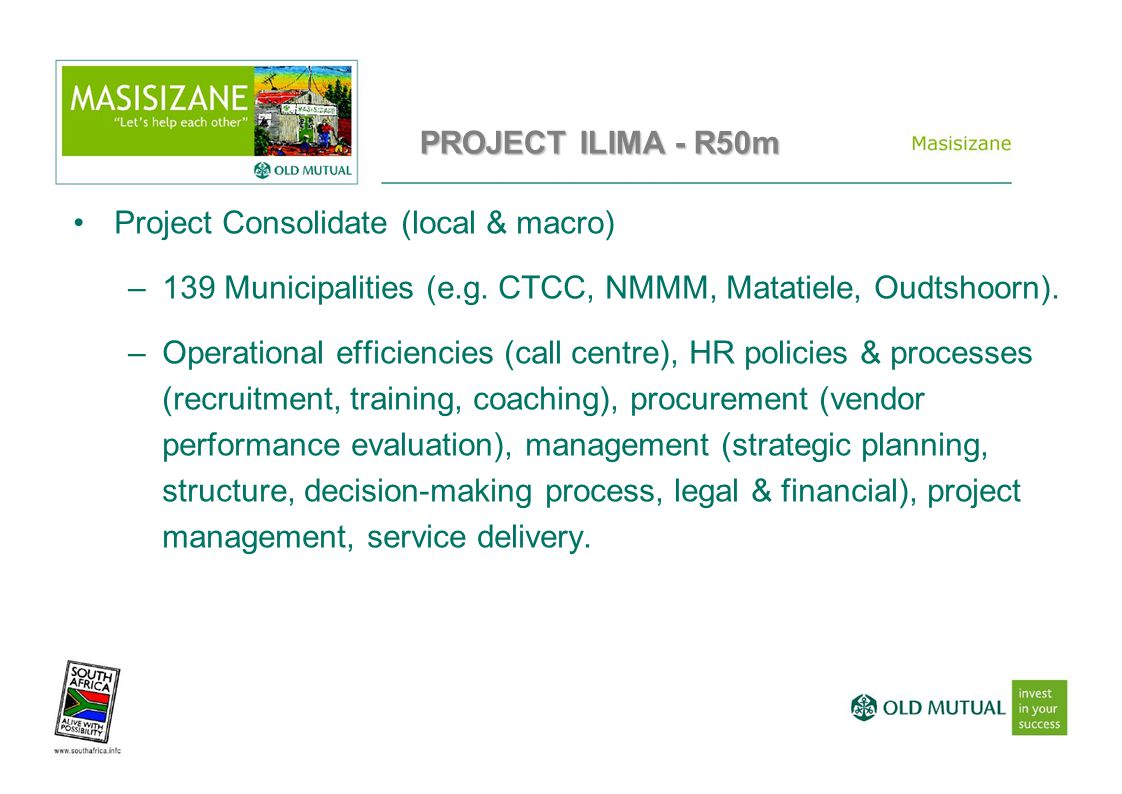 Project Consolidate (local & macro) –139 Municipalities (e.g. CTCC, NMMM, Matatiele, Oudtshoorn). –Operational efficiencies (call centre), HR policies