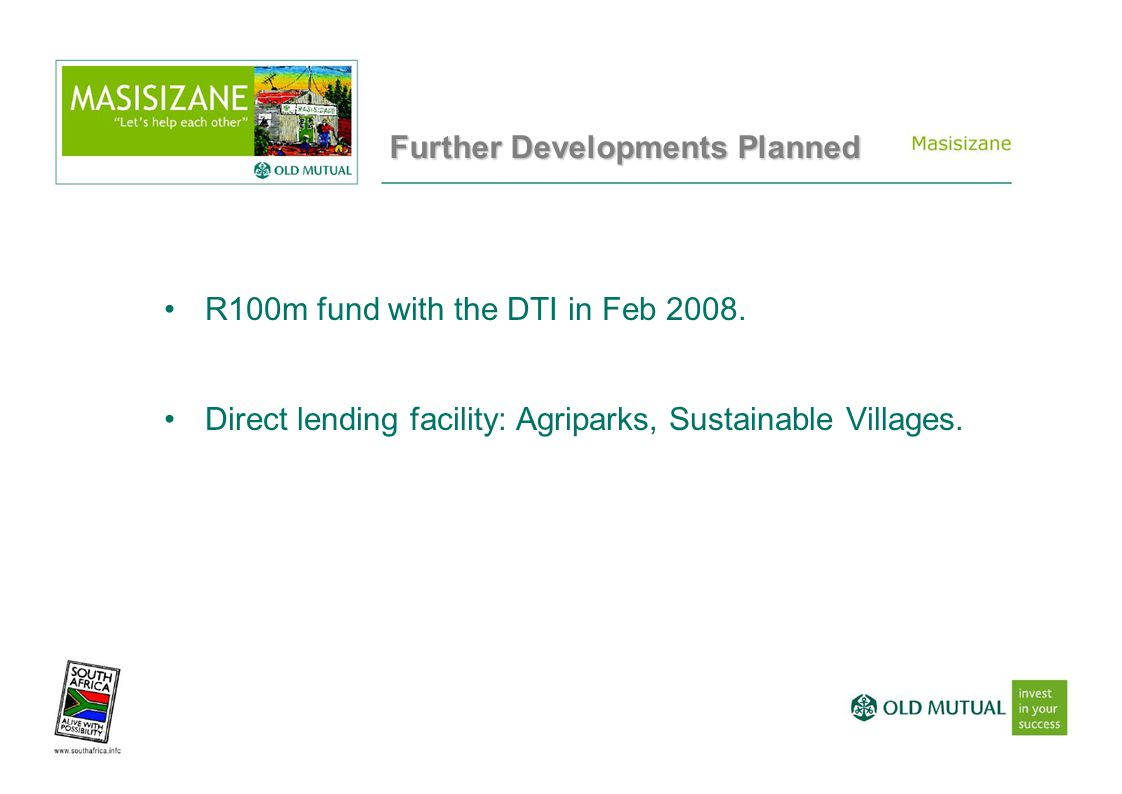 Further Developments Planned R100m fund with the DTI in Feb 2008. Direct lending facility: Agriparks, Sustainable Villages.
