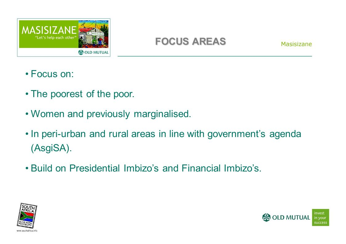 FOCUS AREAS Focus on: The poorest of the poor. Women and previously marginalised. In peri-urban and rural areas in line with government's agenda (Asgi