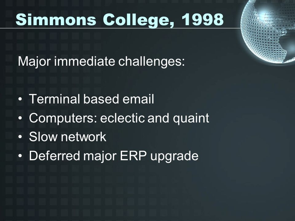 Simmons College, 1998 Major immediate challenges: Terminal based email Computers: eclectic and quaint Slow network Deferred major ERP upgrade