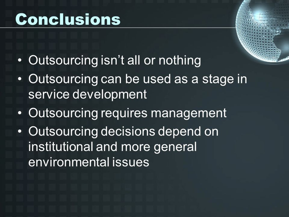 Conclusions Outsourcing isn't all or nothing Outsourcing can be used as a stage in service development Outsourcing requires management Outsourcing decisions depend on institutional and more general environmental issues