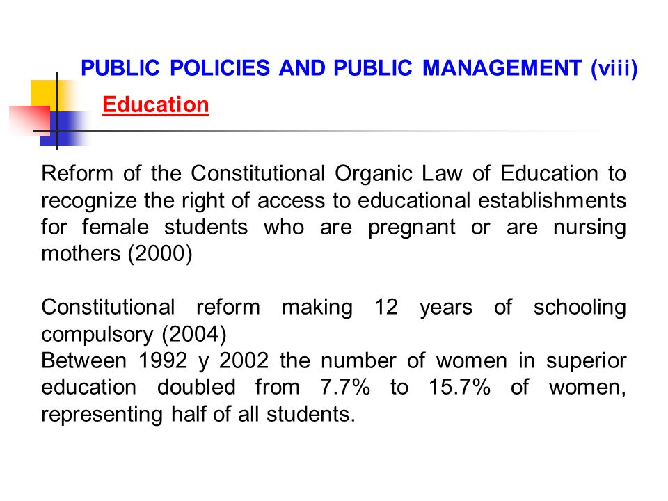 Reform of the Constitutional Organic Law of Education to recognize the right of access to educational establishments for female students who are pregnant or are nursing mothers (2000) Constitutional reform making 12 years of schooling compulsory (2004) Between 1992 y 2002 the number of women in superior education doubled from 7.7% to 15.7% of women, representing half of all students.