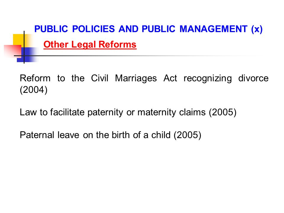 Reform to the Civil Marriages Act recognizing divorce (2004) Law to facilitate paternity or maternity claims (2005) Paternal leave on the birth of a child (2005) PUBLIC POLICIES AND PUBLIC MANAGEMENT (x) Other Legal Reforms