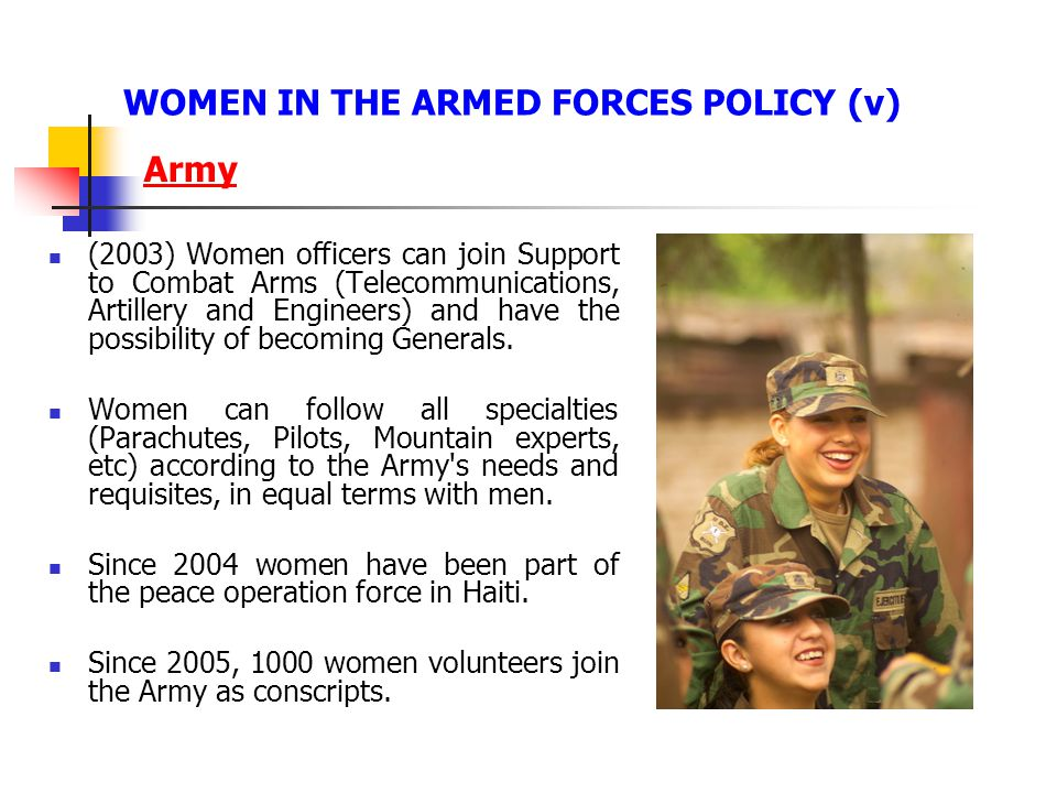 Army (2003) Women officers can join Support to Combat Arms (Telecommunications, Artillery and Engineers) and have the possibility of becoming Generals.
