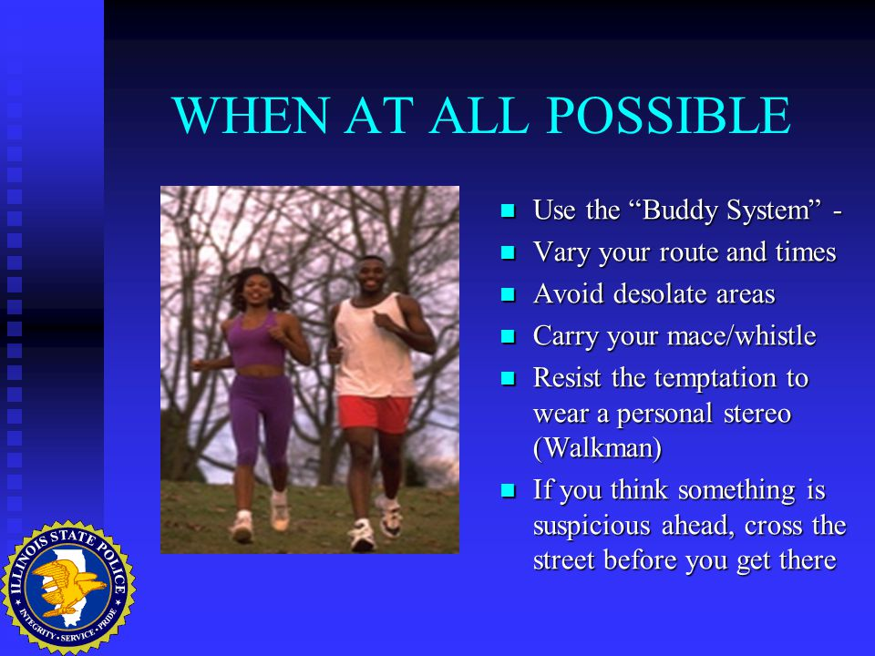 WHEN AT ALL POSSIBLE Use the Buddy System - Vary your route and times Avoid desolate areas Carry your mace/whistle Resist the temptation to wear a personal stereo (Walkman) If you think something is suspicious ahead, cross the street before you get there