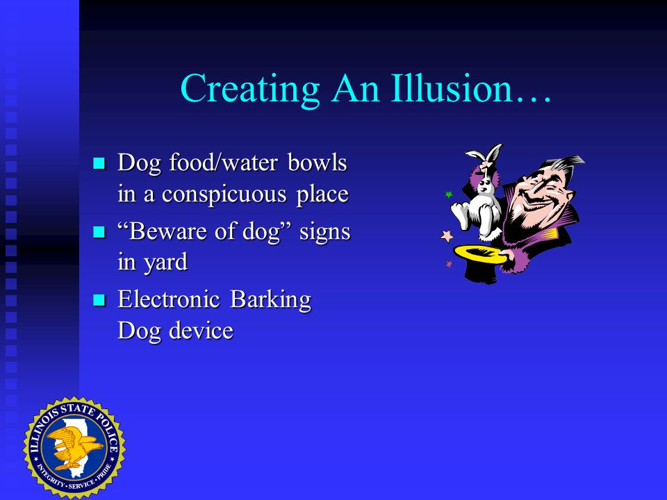 Creating An Illusion… Dog food/water bowls in a conspicuous place Dog food/water bowls in a conspicuous place Beware of dog signs in yard Beware of dog signs in yard Electronic Barking Dog device Electronic Barking Dog device