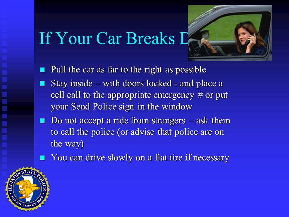 If Your Car Breaks Down… Pull the car as far to the right as possible Pull the car as far to the right as possible Stay inside – with doors locked - and place a cell call to the appropriate emergency # or put your Send Police sign in the window Stay inside – with doors locked - and place a cell call to the appropriate emergency # or put your Send Police sign in the window Do not accept a ride from strangers – ask them to call the police (or advise that police are on the way) Do not accept a ride from strangers – ask them to call the police (or advise that police are on the way) You can drive slowly on a flat tire if necessary You can drive slowly on a flat tire if necessary