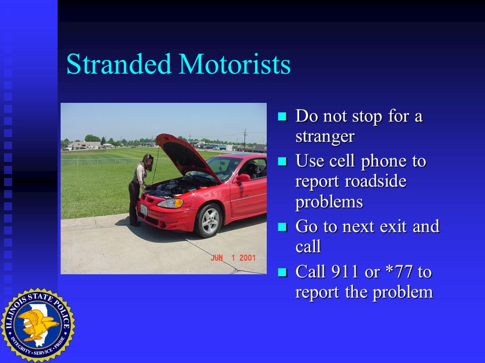Stranded Motorists Do not stop for a stranger Use cell phone to report roadside problems Go to next exit and call Call 911 or *77 to report the problem