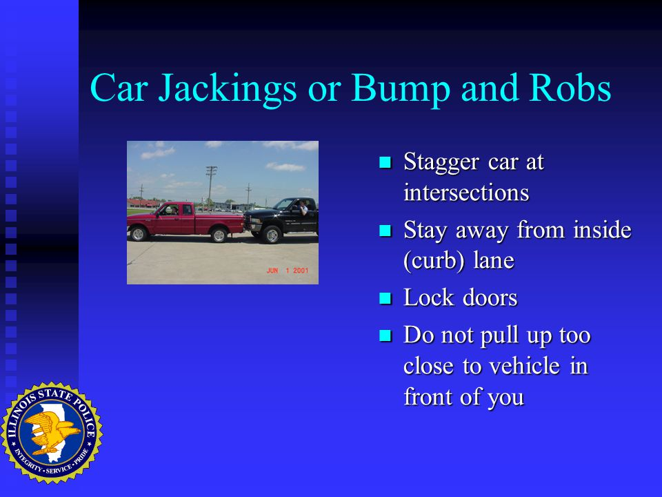 Car Jackings or Bump and Robs Stagger car at intersections Stay away from inside (curb) lane Lock doors Do not pull up too close to vehicle in front of you