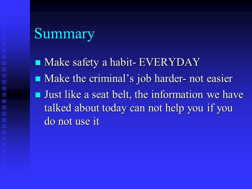 Summary Make safety a habit- EVERYDAY Make safety a habit- EVERYDAY Make the criminal's job harder- not easier Make the criminal's job harder- not easier Just like a seat belt, the information we have talked about today can not help you if you do not use it Just like a seat belt, the information we have talked about today can not help you if you do not use it