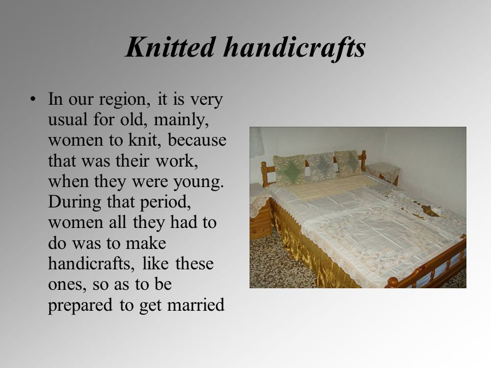 Knitted handicrafts In our region, it is very usual for old, mainly, women to knit, because that was their work, when they were young. During that per