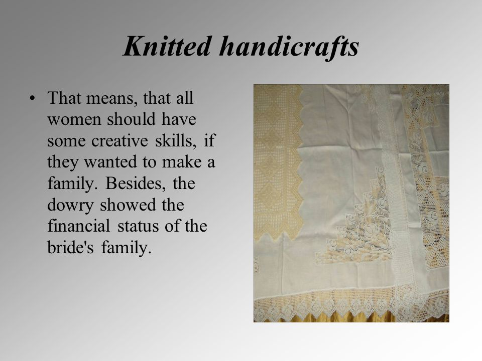 Knitted handicrafts That means, that all women should have some creative skills, if they wanted to make a family. Besides, the dowry showed the financ