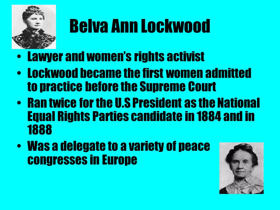 Belva Ann Lockwood Lawyer and women's rights activist Lockwood became the first women admitted to practice before the Supreme Court Ran twice for the