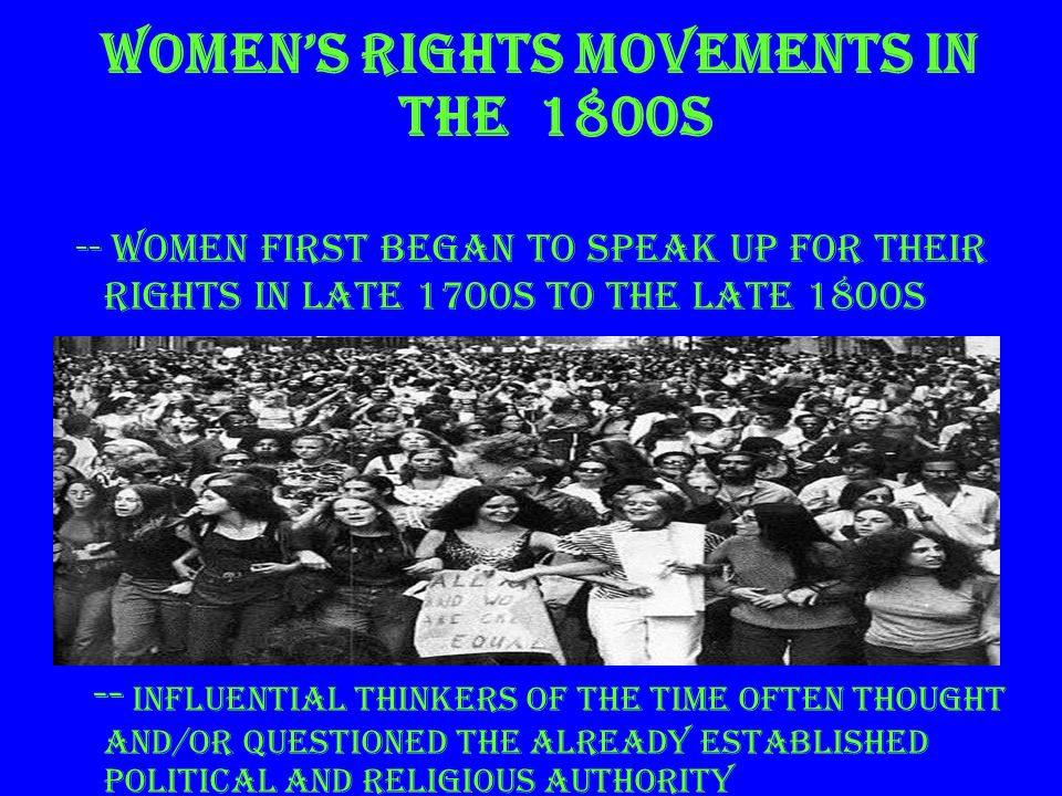 Women's Rights movements 1800s (continued) ~ influential thinkers also stressed the importance of equality, liberty, and reason for women ~ the new intelligent atmosphere helped justify women's rights to FULL citizenship