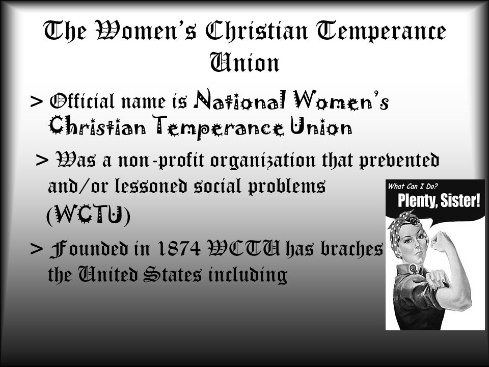 The Women's Christian Temperance Union > Official name is National Women's Christian Temperance Union > Was a non-profit organization that prevented a