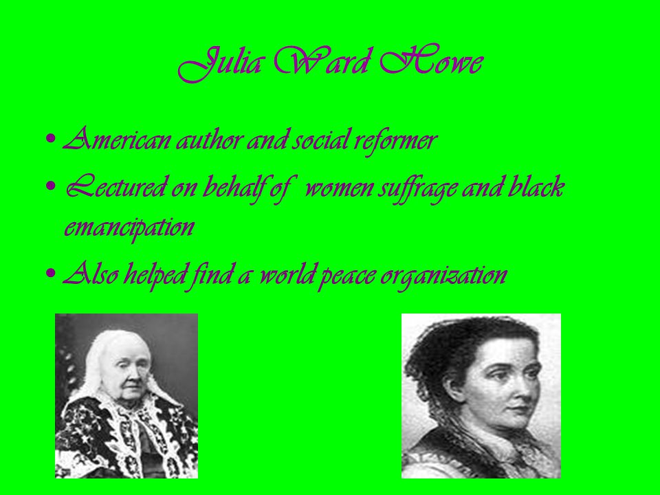 Julia Ward Howe American author and social reformer Lectured on behalf of women suffrage and black emancipation Also helped find a world peace organiz