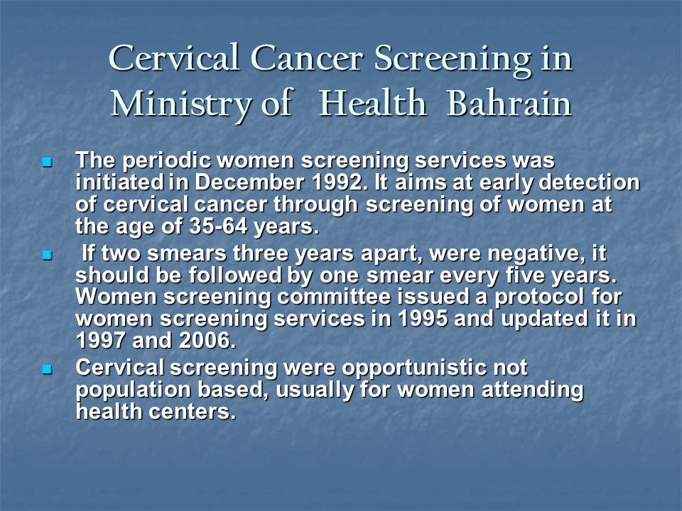 Cervical Cancer Screening in Ministry of Health Bahrain The periodic women screening services was initiated in December 1992. It aims at early detecti