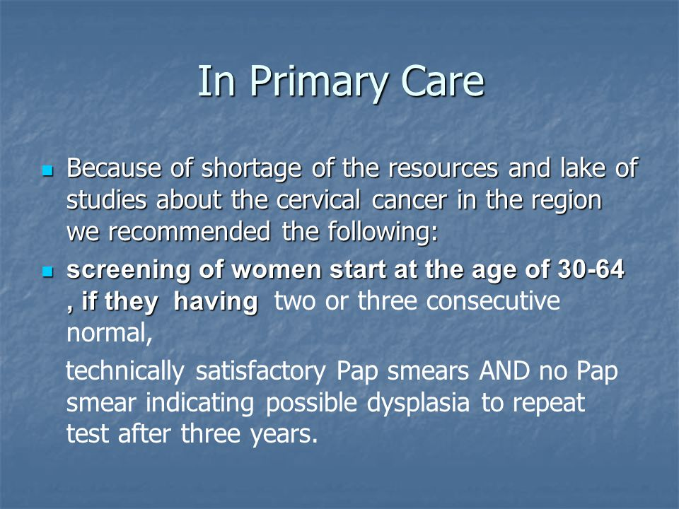 In Primary Care Because of shortage of the resources and lake of studies about the cervical cancer in the region we recommended the following: Because