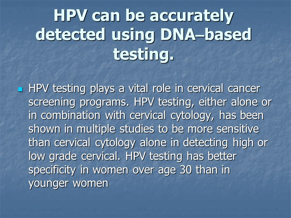 HPV can be accurately detected using DNA – based testing. HPV testing plays a vital role in cervical cancer screening programs. HPV testing, either al