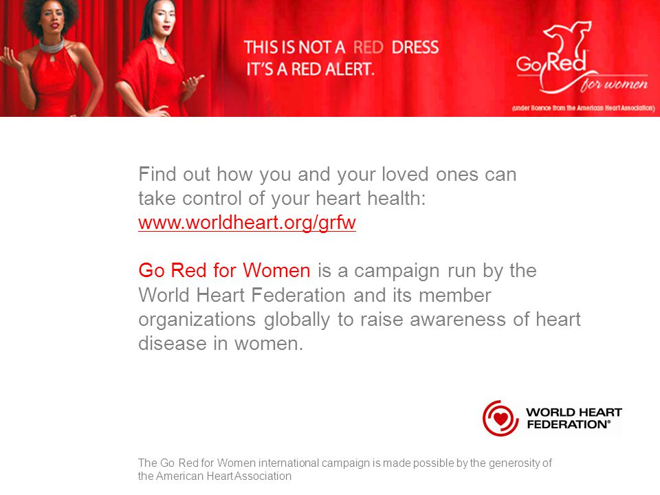 Find out how you and your loved ones can take control of your heart health: www.worldheart.org/grfw Go Red for Women is a campaign run by the World He
