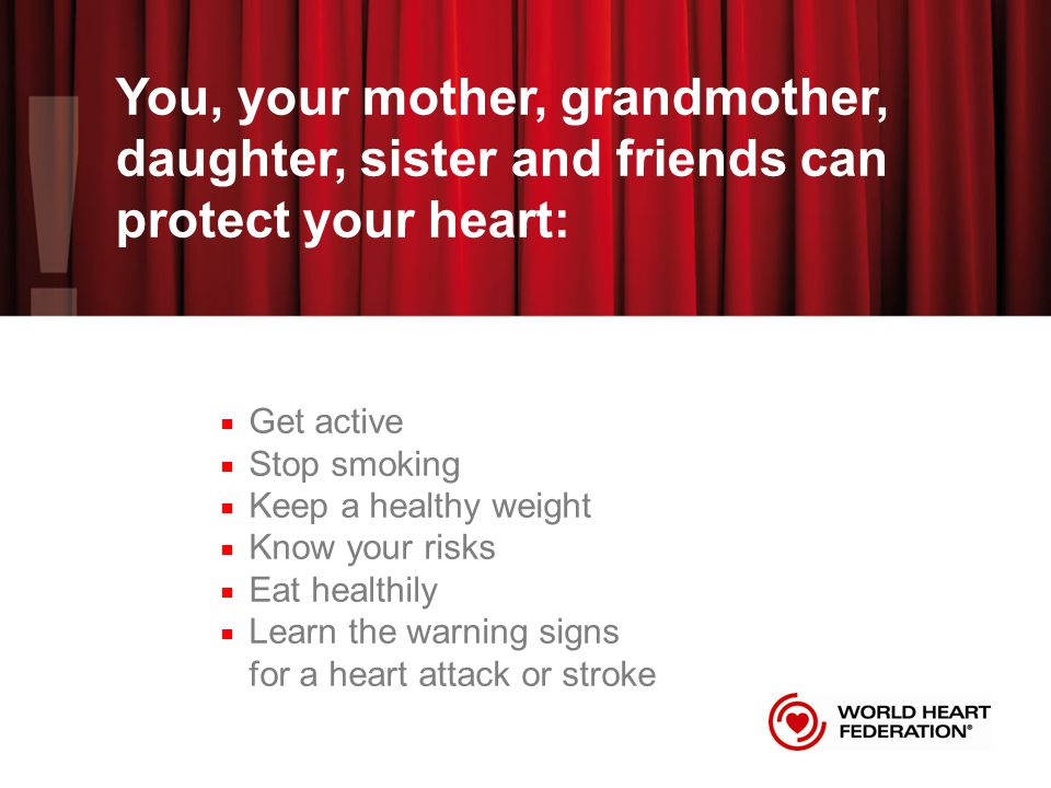 You, your mother, grandmother, daughter, sister and friends can protect your heart: ■ Get active ■ Stop smoking ■ Keep a healthy weight ■ Know your risks ■ Eat healthily ■ Learn the warning signs for a heart attack or stroke