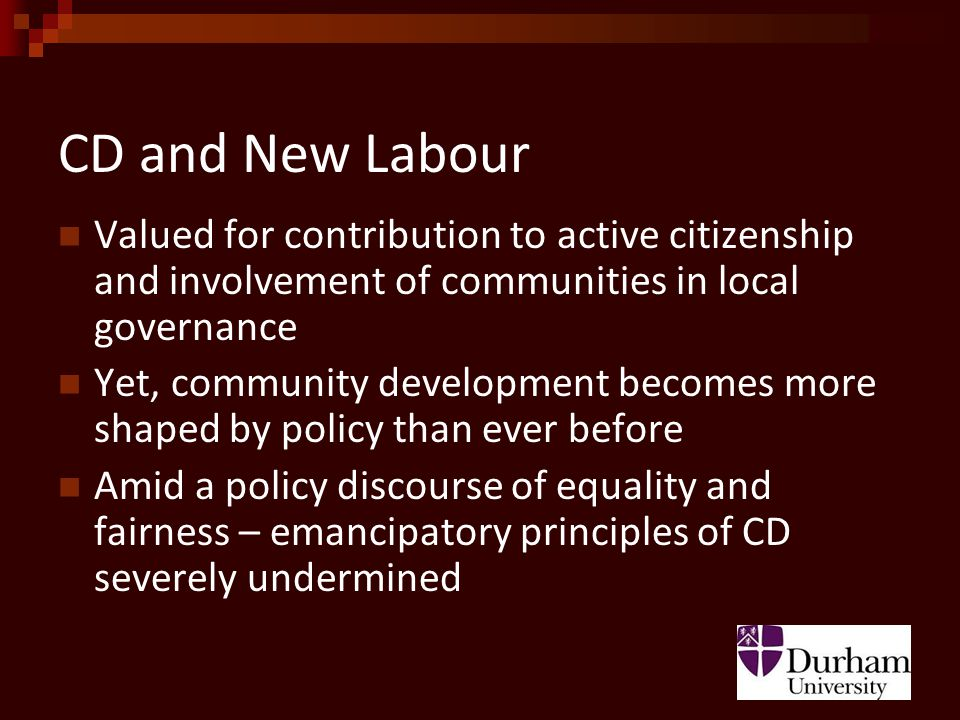 CD and New Labour Valued for contribution to active citizenship and involvement of communities in local governance Yet, community development becomes more shaped by policy than ever before Amid a policy discourse of equality and fairness – emancipatory principles of CD severely undermined