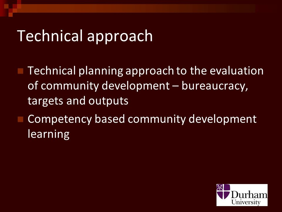 Technical approach Technical planning approach to the evaluation of community development – bureaucracy, targets and outputs Competency based community development learning