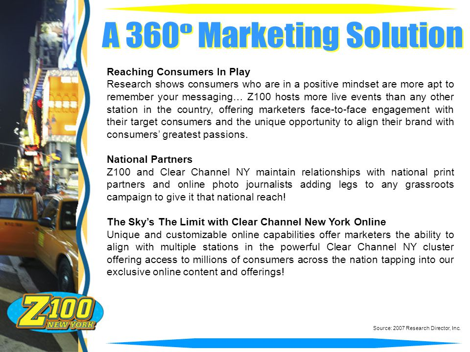 Reaching Consumers In Play Research shows consumers who are in a positive mindset are more apt to remember your messaging… Z100 hosts more live events than any other station in the country, offering marketers face-to-face engagement with their target consumers and the unique opportunity to align their brand with consumers' greatest passions.