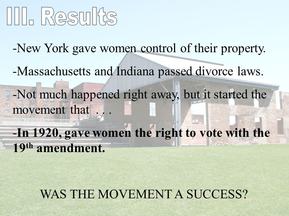 -New York gave women control of their property. -Massachusetts and Indiana passed divorce laws. -Not much happened right away, but it started the move