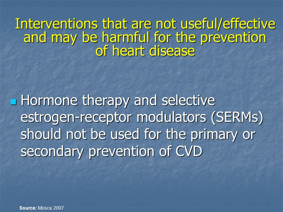 Interventions that are not useful/effective and may be harmful for the prevention of heart disease Hormone therapy and selective estrogen-receptor mod