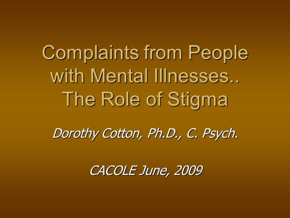 Complaints from People with Mental Illnesses.. The Role of Stigma Dorothy Cotton, Ph.D., C.