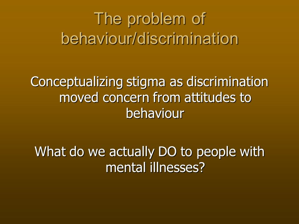 The problem of behaviour/discrimination Conceptualizing stigma as discrimination moved concern from attitudes to behaviour What do we actually DO to people with mental illnesses
