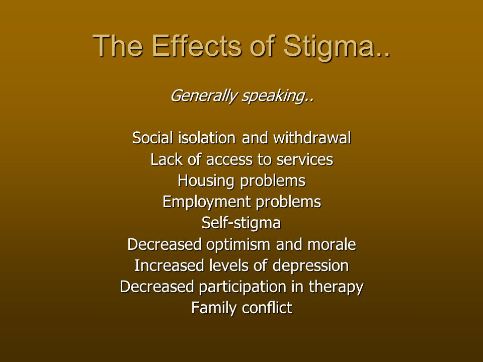 The Effects of Stigma.. Generally speaking..