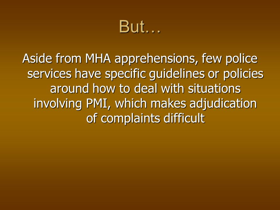 But… Aside from MHA apprehensions, few police services have specific guidelines or policies around how to deal with situations involving PMI, which makes adjudication of complaints difficult